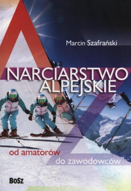 Narciarstwo alpejskie od amatorów do zawodowców - Marcin Szafrański | okładka