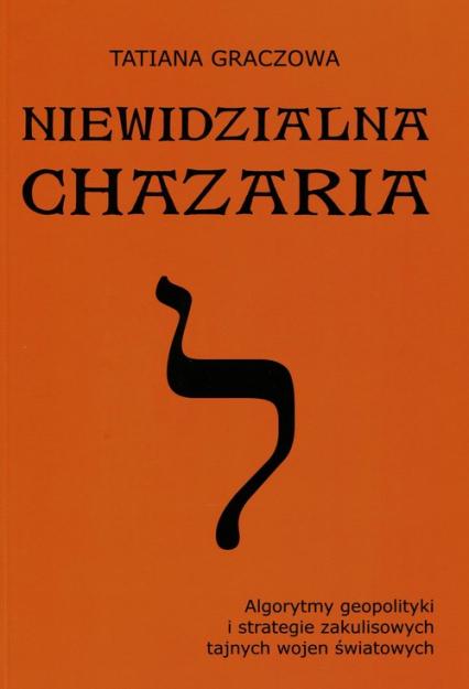 Niewidzialna Chazaria Algorytmy geopolityki i strategie zakulisowych tajnych wojen światowych - Tatiana Graczowa | okładka