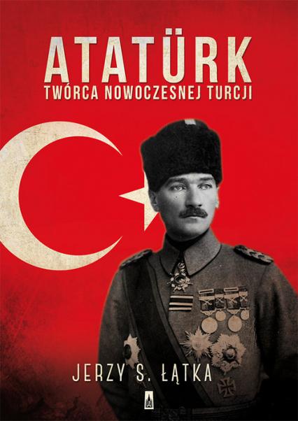 Atatürk. Twórca nowoczesnej Turcji - Łątka Jerzy S. | okładka