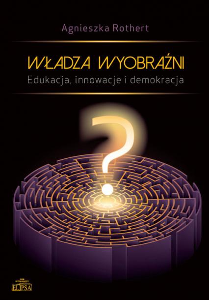 Władza wyobraźni Edukacja innowacje i demokracja - Agnieszka Rothert | okładka