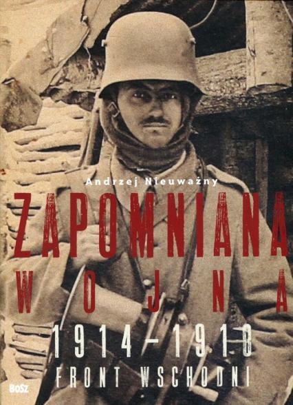 Zapomniana wojna 1914-1918 Front wschodni I wojny światowej - Andrzej Nieuważny   okładka