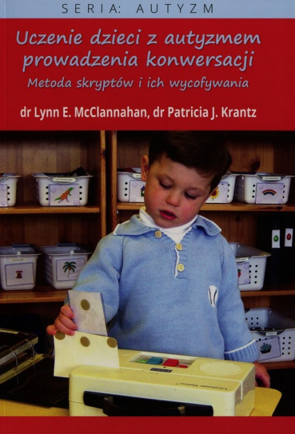 Uczenie dzieci z autyzmem prowadzenia konwersaCJI Metoda skryptów i ich wycofywania - McClannahan Lynn, Krantz Patricia J. | okładka