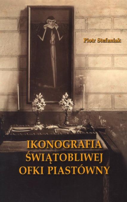 Ikonografia świątobliwej Ofki Piastówny - Piotr Stefaniak   okładka