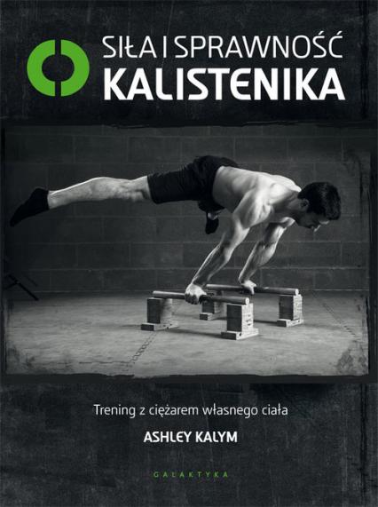 Siła i sprawność kalistenika Trening z ciężarem własnego ciała - Ashley Kalym | okładka