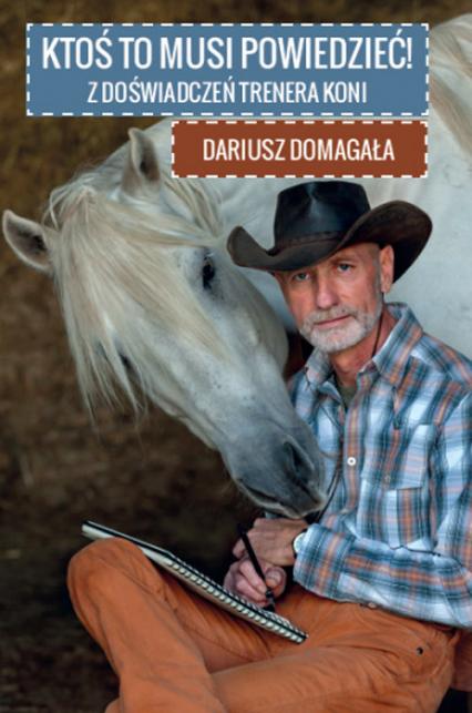 Ktoś to musi powiedzieć! Z doświadczeń trenera koni - Dariusz Domagała | okładka