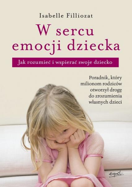 W sercu emocji dziecka Jak rozumieć i wspierać swoje dziecko - Isabelle Filliozat   okładka