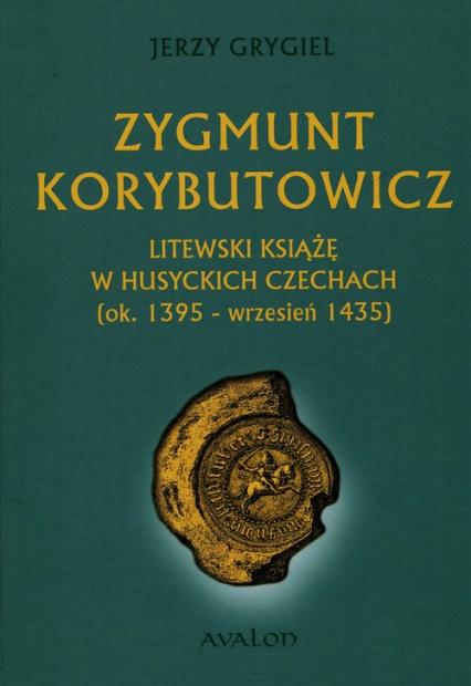 Zygmunt Korybutowicz Litewski książę w husyckich Czechach ok.. 1395 - wrzesień 1435 - Jerzy Grygiel   okładka