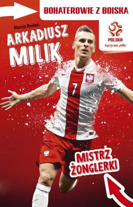 PZPN Bohaterowie z boiska Arkadiusz Milik. Mistrz żonglerki - Marcin Rosłoń | okładka