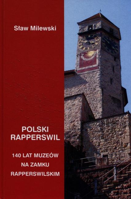 Polski Rapperswil 140 lat muzeów na zamku Rapperswilskim - Sław Milewski | okładka