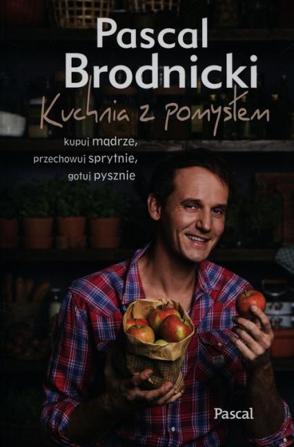 Kuchnia z pomysłem kupuj mądrze, przechowuj sprytnie, gotuj pysznie - Pascal Brodnicki   okładka