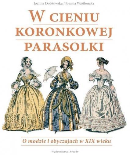 W cieniu koronkowej parasolki O modzie i obyczajach w XIX wieku - Dobkowska Joanna, Wasilewska Joanna | okładka