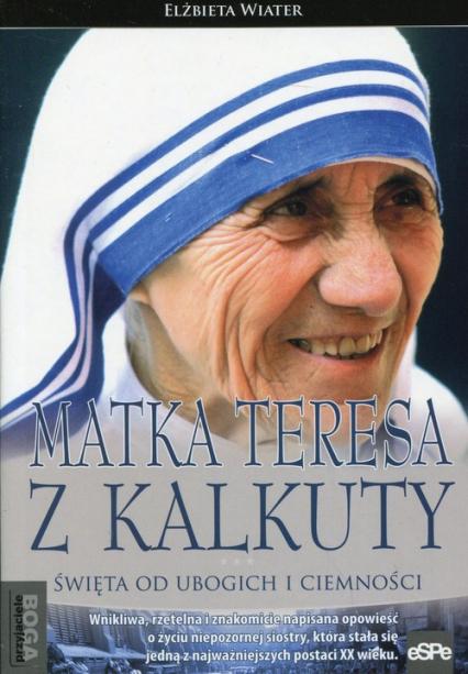 Matka Teresa z Kalkuty Święta od ubogich i ciemności - Elżbieta Wiater | okładka