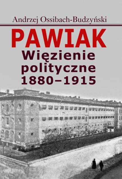 Pawiak Więzienie polityczne 1880-1915 - Andrzej Ossibach-Budzyński | okładka