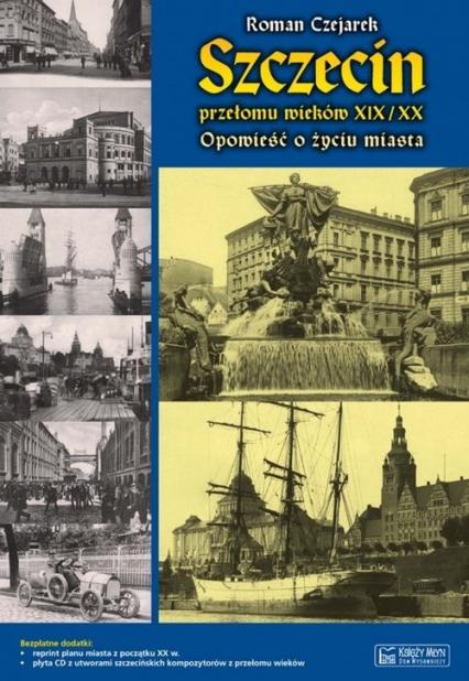 Szczecin przełomu wieków XIX/XX Opowieść o życiu miasta - Roman Czejarek | okładka