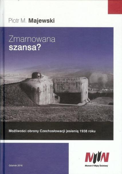 Zmarnowana szansa? Możliwości obrony Czechosłowacji jesienią 1938 roku - Majewski Piotr M. | okładka