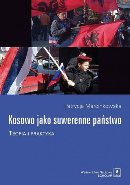 Kosowo jako suwerenne państwo Teoria i praktyka - Patrycja Marcinkowska | okładka