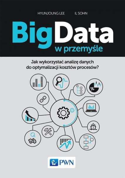 Big Data w przemyśle Jak wykorzystać analizę danych do optymalizacji kosztów procesów? - Hyunjoung Lee, Il Sohn | okładka