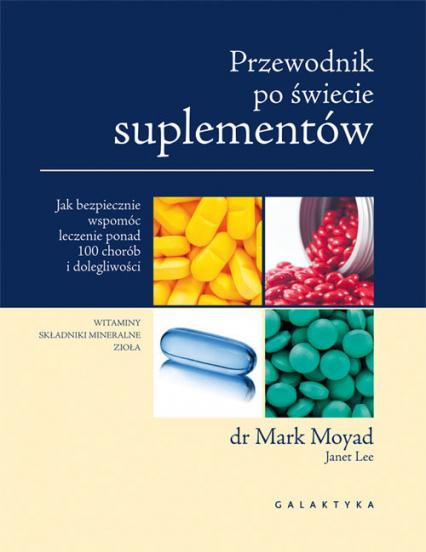 Przewodnik po świecie suplementów Jak bezpiecznie wspomóc leczenie ponad 100 chorób i dolegliwości. - Mark Moyad | okładka