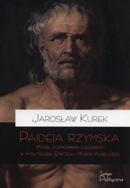 Paideia rzymska Model formowania człowieka w myśl Seneki Epikteta i Marka Aureliusza - Jarosław Kurek   okładka