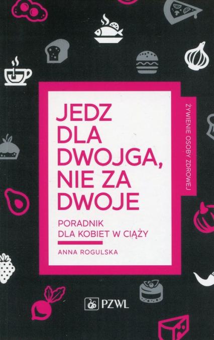 Jedz dla dwojga nie za dwoje Poradnik dla kobiet w ciąży - Anna Rogulska | okładka