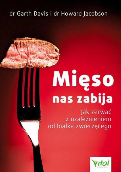 Mięso nas zabija Jak zerwać z uzależnieniem od białka zwierzęcego - Davis Garth, Jacobson Howard | okładka