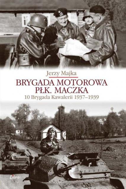 Brygada Motorowa płk. Maczka 10 Brygada Kawalerii 1937-1939 - Jerzy Majka | okładka