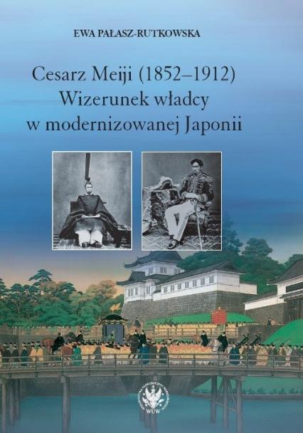 Cesarz Meiji (1852-1912) Wizerunek władcy w modernizowanej Japonii w setną rocznicę śmierci cesarza - Ewa Pałasz-Rutkowska | okładka