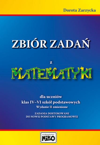 Zbiór zadań z matematyki dla uczniów klas 4-6 Zadania dostosowane do nowej podstawy programowej. - Dorota Zarzycka | okładka