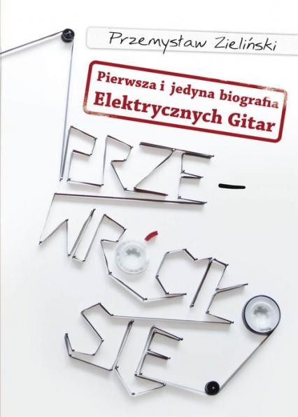 Przewróciło się Pierwsza i jedyna biografia Elektrycznych Gitar - Przemysław Zieliński | okładka