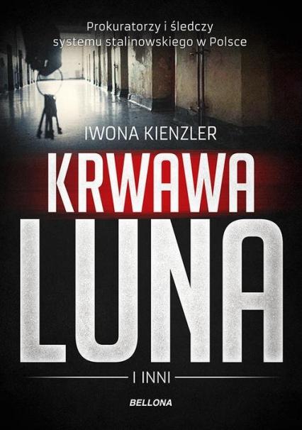Krwawa Luna i inni Prokuratorzy i śledczy systemu stalinowskiego w Polsce - Iwona Kienzler | okładka