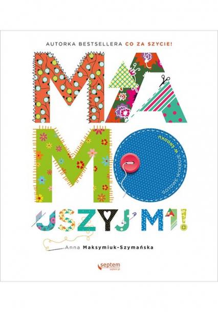 Mamo, uszyj mi! - Anna Maksymiuk-Szymańska | okładka