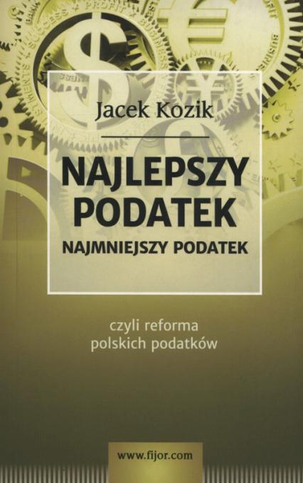 Najlepszy podatek Najmniejszy podatek czyli reforma polskich podatków - Jacek Kozik   okładka