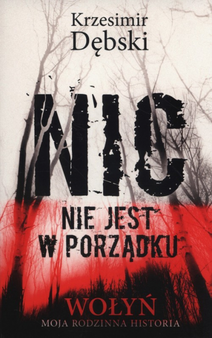 Nic nie jest w porządku Wołyń moja rodzinna historia - Krzesimir Dębski | okładka