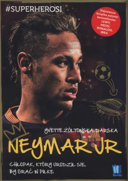 Neymar Jr Chłopak, który urodził się, by grać w piłkę - Yvette Żółtowska-Darska | okładka