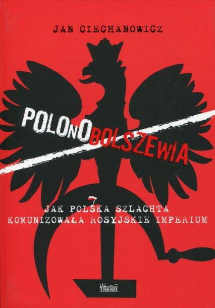 Polonobolszewia Jak polska szlachta komunizowała rosyjskie imperium - Jan Ciechanowicz | okładka
