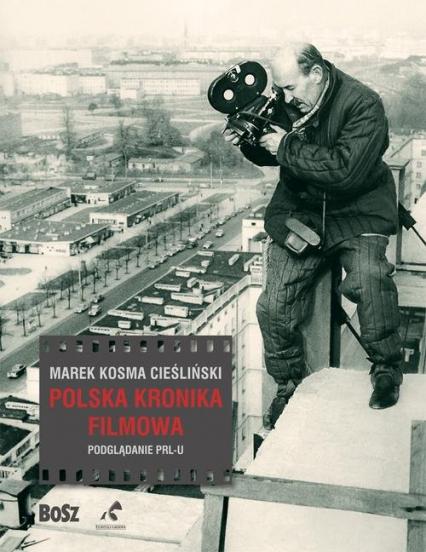 Polska Kronika Filmowa Podglądanie PRL-u - Cieśliński Marek Kosma | okładka