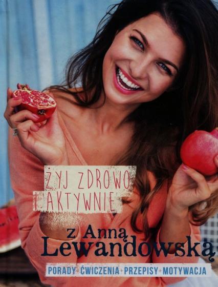 Żyj zdrowo i aktywnie z Anną Lewandowską Porady+ćwiczenia+przepisy+motywacja - Anna Lewandowska   okładka