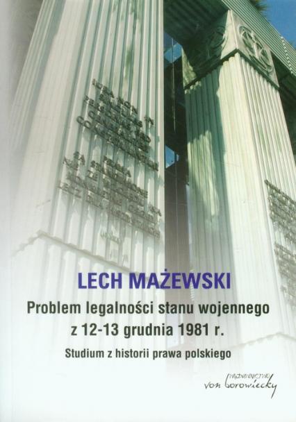 Problem legalności stanu wojennego z 12-13 grudnia 1981 r. Studium z historii prawa polskiego - Lech Mażewski | okładka