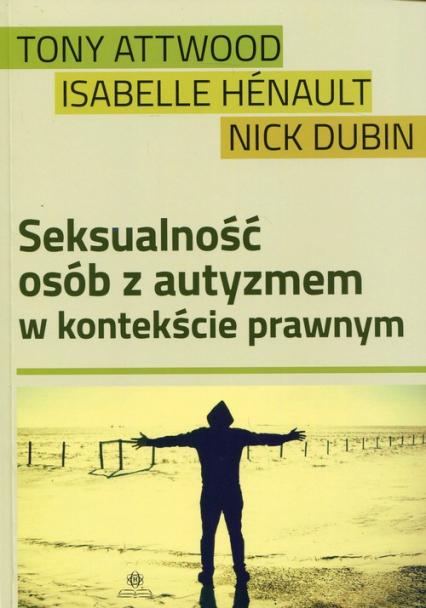 Seksualność osób z autyzmem w kontekście prawnym - Attwood Tony, Henault Isabelle, Dubin Nick | okładka