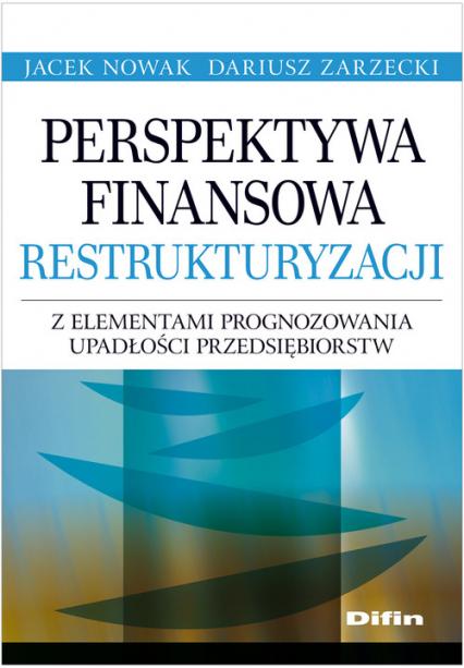 Perspektywa finansowa restrukturyzacji z elementami prognozowania upadłości przedsiębiorstw - Nowak Jacek, Zarzecki Dariusz   okładka