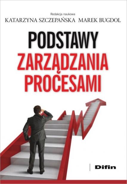 Podstawy zarządzania procesami - Szczepańska Katarzyna, Bugdol Marek redakcja  | okładka