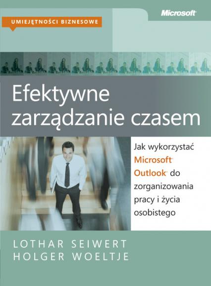 Efektywne zarządzanie czasem Jak wykorzystać Microsoft Outlook do zorganizowania pracy i życia osobistego - Seiwert Lothar, Woeltje Holger | okładka