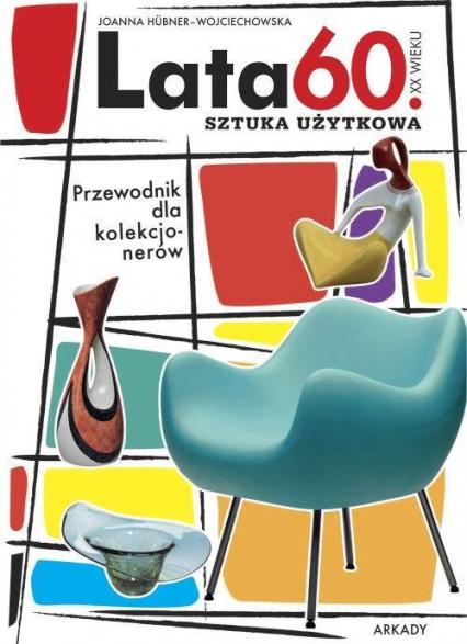 Lata 60 XX wieku Sztuka użytkowa Przewodnik dla kolekcjonerów - Joanna Hübner-Wojciechowska | okładka