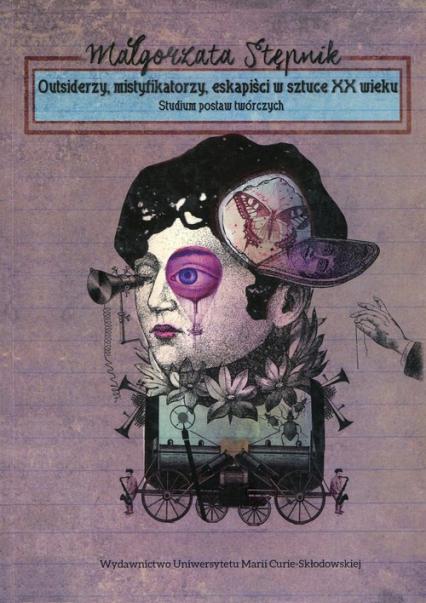 Outsiderzy, mistyfikatorzy, eskapiści w sztuce XX wieku Studium postaw twórczych - Małgorzata Stępnik | okładka