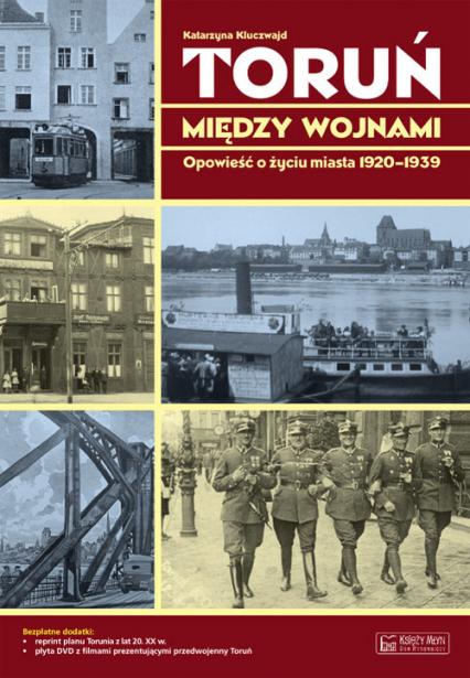 Toruń między wojnami Opowieść o życiu miasta 1920-1939 - Katarzyna Kluczwajd   okładka