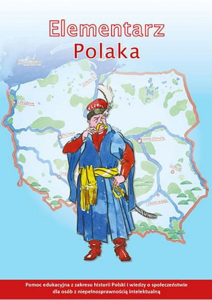 Elementarz Polaka Pomoc edukacyjna z zakresu historii Polski i wiedzy o społeczeństwie dla osób z niepełnosprawnością intelektualną - zbiorowa Praca | okładka