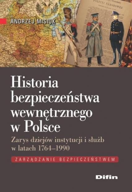Historia bezpieczeństwa wewnętrznego w Polsce Zarys dziejów instytucji i służb w latach 1764-1990 - Andrzej Misiuk | okładka