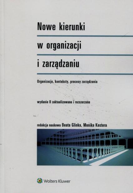 Nowe kierunki w organizacji i zarządzaniu Organizacje konteksty procesy zarządzania - Glinka Beata, Kostera Monika | okładka