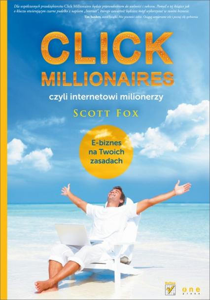 Click millionaires czyli internetowi milionerzy E-biznes na twoich zasadach - Scott Fox | okładka
