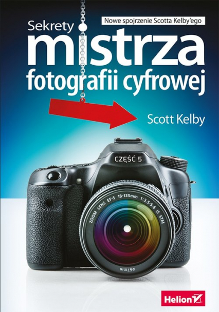 Sekrety mistrza fotografii cyfrowej Nowe spojrzenie Scotta Kelby'ego - Scott Kelby | okładka